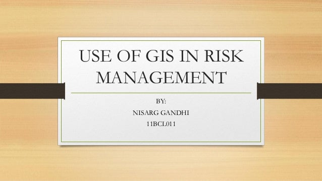 USE OF GIS IN RISK MANAGEMENT BY: NISARG GANDHI 11BCL011