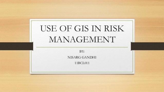 USE OF GIS IN RISK MANAGEMENT BY: NISARG GANDHI 11BCL011