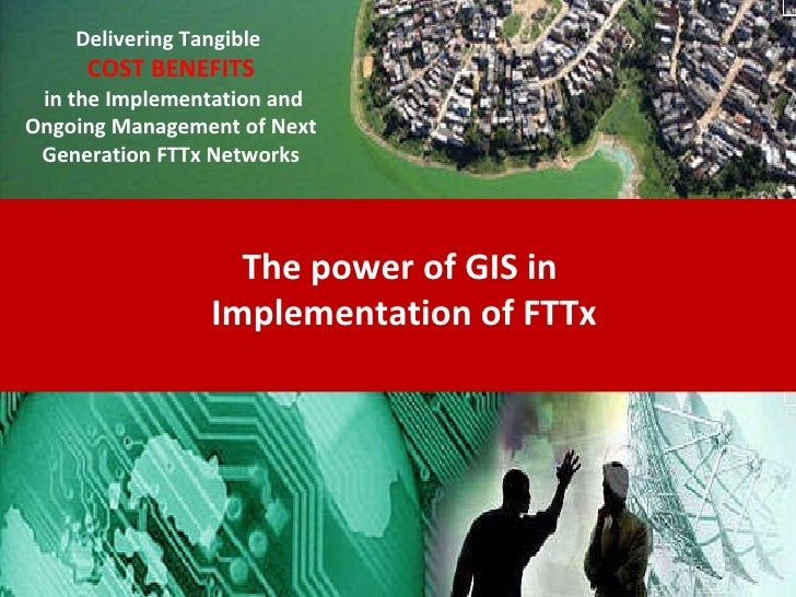The power of GIS in  Implementation of FTTx Delivering Tangible   COST BENEFITS in the Implementation and Ongoing Manageme...