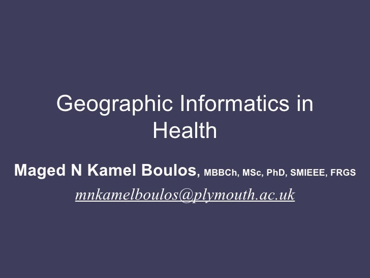 Geographic Informatics in Health Maged N Kamel Boulos ,  MBBCh, MSc, PhD, SMIEEE, FRGS [email_address]