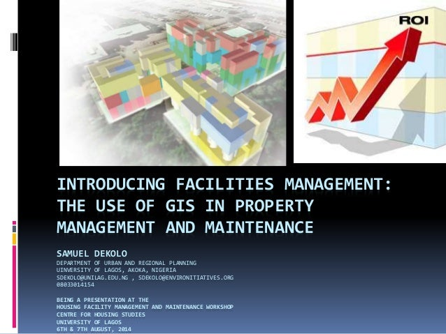 INTRODUCING FACILITIES MANAGEMENT: THE USE OF GIS IN PROPERTY MANAGEMENT AND MAINTENANCE SAMUEL DEKOLO DEPARTMENT OF URBAN...