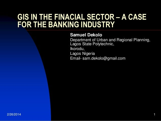 GIS IN THE FINACIAL SECTOR – A CASE FOR THE BANKING INDUSTRY Samuel Dekolo Department of Urban and Regional Planning, Lago...