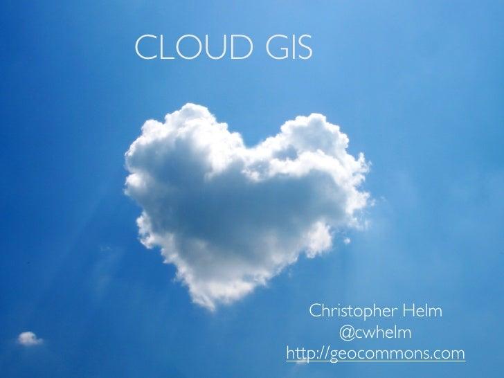 CLOUD GIS          Christopher Helm               @cwhelm       http://geocommons.com