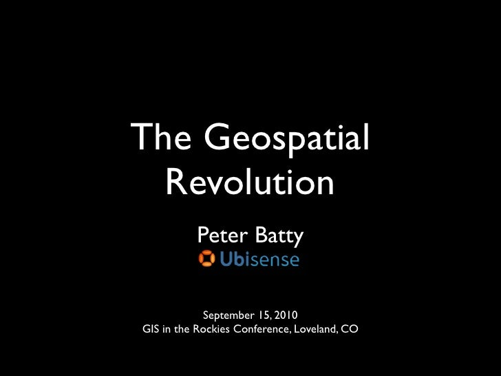 The Geospatial   Revolution           Peter Batty               September 15, 2010 GIS in the Rockies Conference, Loveland...