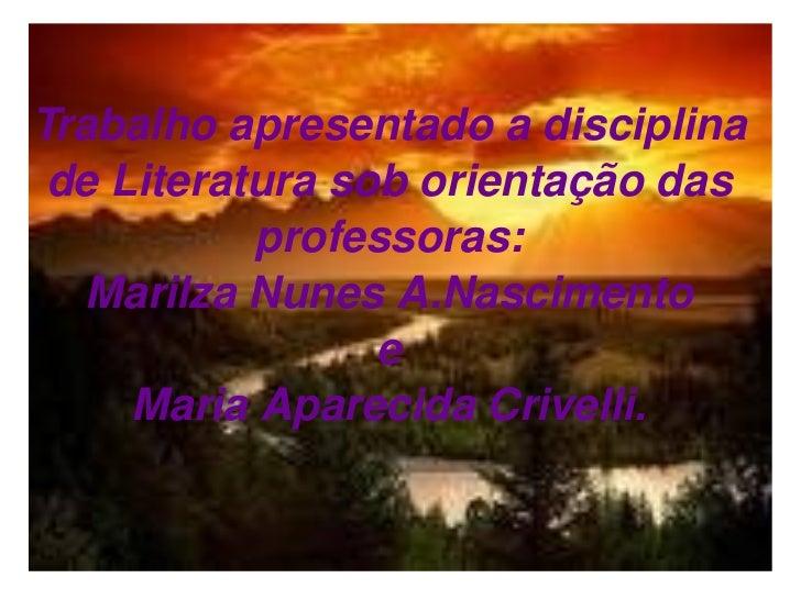 Trabalho apresentado a disciplina de Literatura sob orientação das professoras: Marilza Nunes A.Nascimento e Maria Apareci...