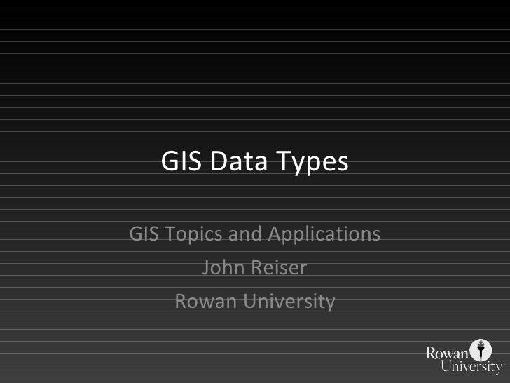 GIS Data Types GIS Topics and Applications John Reiser Rowan University