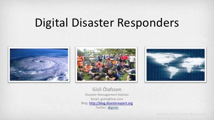 Digital Disaster Responders<br />Gísli Ólafsson<br />Disaster Management Advisor<br />Email: gislio@live.com<br />Blog:htt...