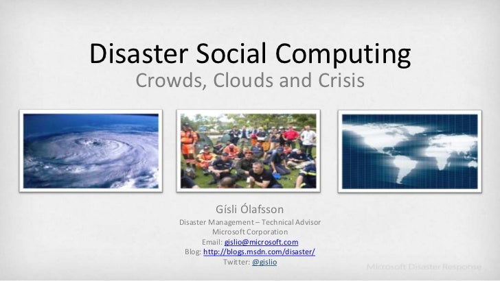 Disaster Social Computing<br />Crowds, Clouds and Crisis<br />Gísli Ólafsson<br />Disaster Management – Technical Advisor<...
