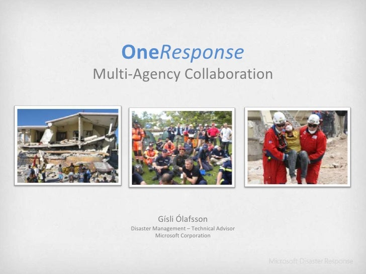 OneResponse<br />Multi-Agency Collaboration<br />Gísli Ólafsson<br />Disaster Management – Technical Advisor<br />Microsof...