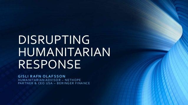 DISRUPTING HUMANITARIAN RESPONSE GISLI RAFN OLAFSSON HUMANITARIAN ADVISOR – NETHOPE PARTNER & CEO USA – BERINGER FINANCE