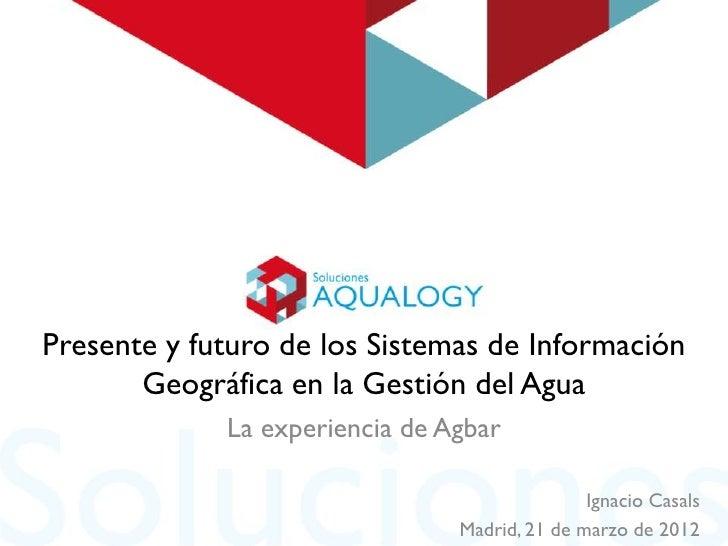Presente y futuro de los Sistemas de Información       Geográfica en la Gestión del Agua             La experiencia de Agb...