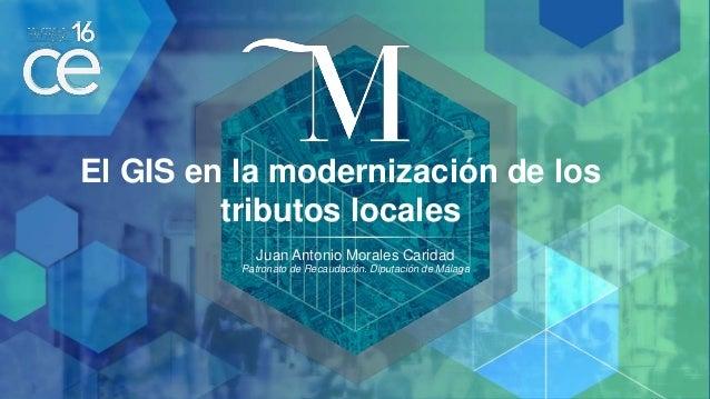 El GIS en la modernización de los tributos locales Juan Antonio Morales Caridad Patronato de Recaudación. Diputación de Má...