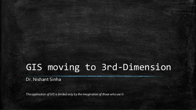 GIS moving to 3rd-Dimension The application of GIS is limited only by the imagination of those who use it Dr. Nishant Sinha