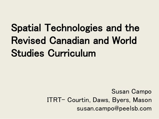 Spatial Technologies and the Revised Canadian and World Studies Curriculum Susan Campo ITRT- Courtin, Daws, Byers, Mason s...