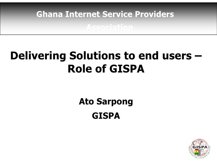 Ghana Internet Service Providers                Association   Delivering Solutions to end users –           Role of GISPA ...