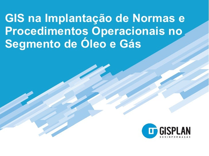 GIS na Implantação de Normas eProcedimentos Operacionais noSegmento de Óleo e Gás