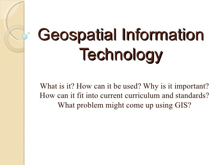 Geospatial Information Technology What is it? How can it be used? Why is it important? How can it fit into current curricu...