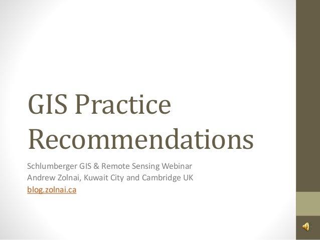 GIS Practice Recommendations Schlumberger GIS & Remote Sensing Webinar Andrew Zolnai, Kuwait City and Cambridge UK blog.zo...