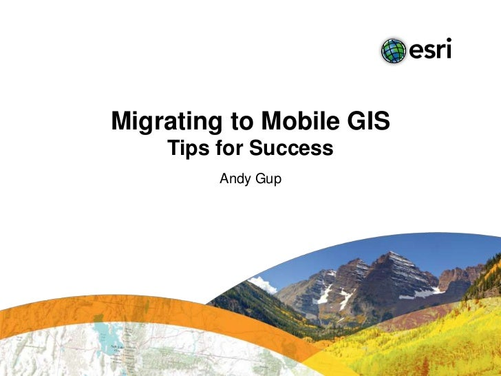 Migrating to Mobile GIS    Tips for Success         Andy Gup