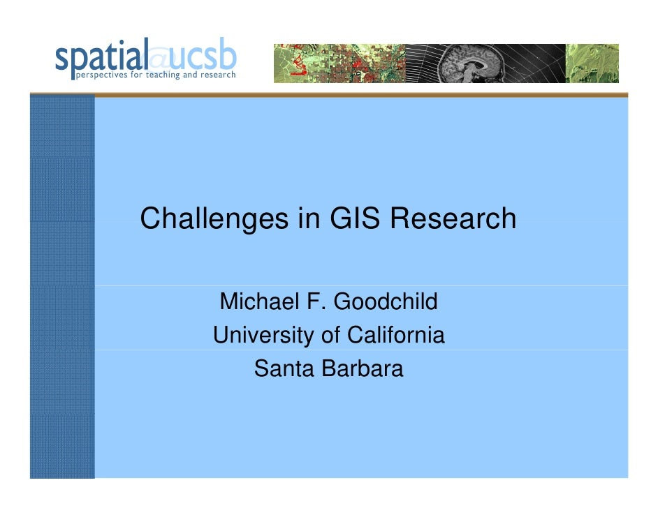 Challenges in GIS Research      Michael F. Goodchild     University of California         Santa Barbara