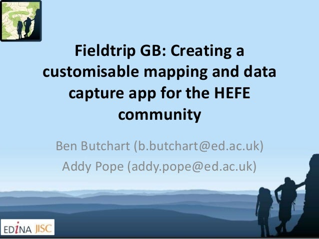 Fieldtrip GB: Creating acustomisable mapping and data   capture app for the HEFE          community Ben Butchart (b.butcha...