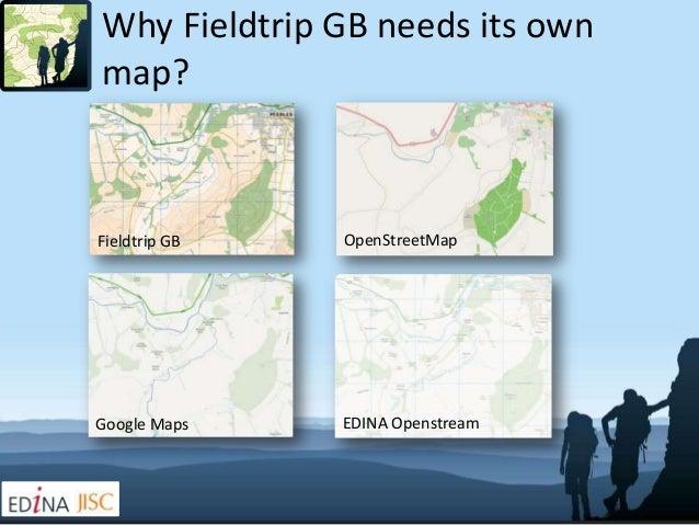 Why Fieldtrip GB needs its ownmap?Fieldtrip GB   OpenStreetMapGoogle Maps    EDINA Openstream