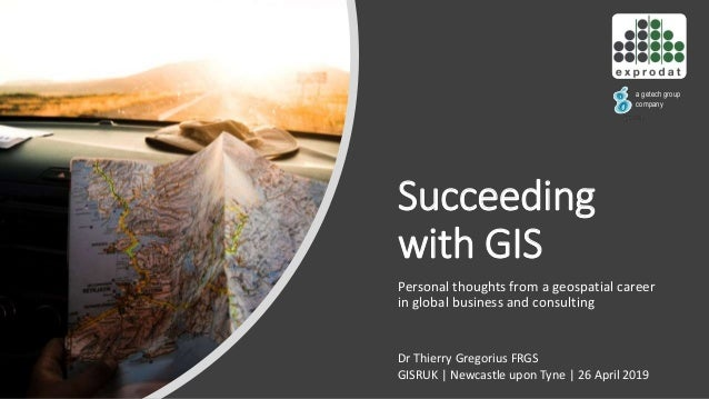 Succeeding with GIS Personal thoughts from a geospatial career in global business and consulting a getech group company Dr...