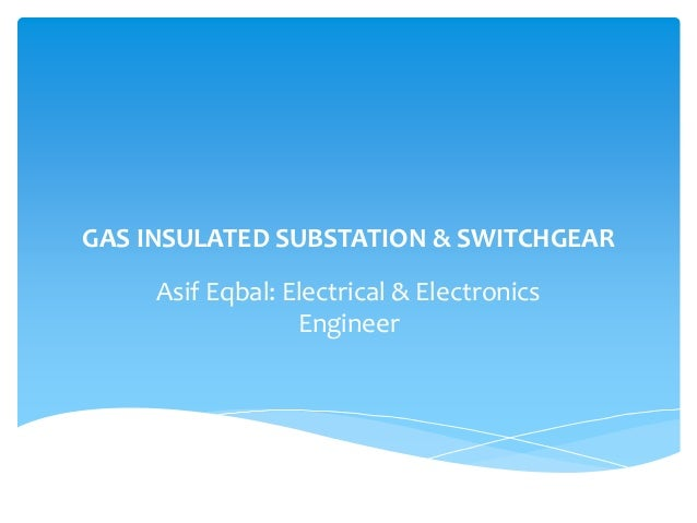 GAS INSULATED SUBSTATION & SWITCHGEAR Asif Eqbal: Electrical & Electronics Engineer