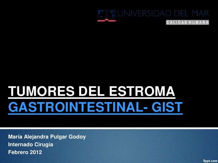 TUMORES DEL ESTROMAGASTROINTESTINAL- GISTMaría Alejandra Pulgar GodoyInternado CirugíaFebrero 2012
