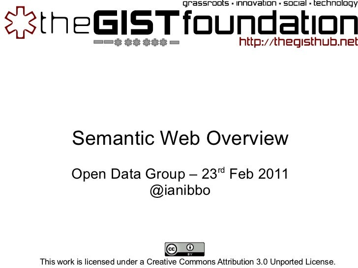 Semantic Web Overview Open Data Group – 23 rd  Feb 2011 @ianibbo This work is licensed under a Creative Commons Attributio...