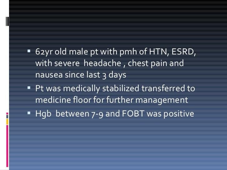 <ul><li>62yr old male pt with pmh of HTN, ESRD,  with severe  headache , chest pain and nausea since last 3 days </li></ul...