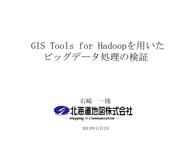 GIS Tools for Hadoopを用いた ビッグデータ処理の検証  石崎 一隆  2013年11月2日