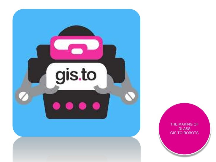 THE MAKING OF GLASSGIS.TO ROBOTS<br />