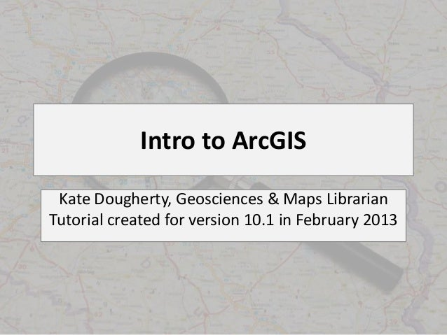 Intro to ArcGIS Kate Dougherty, Geosciences & Maps LibrarianTutorial created for version 10.1 in February 2013