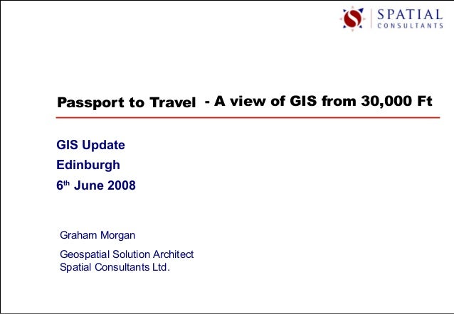 Passport to Travel GIS Update Edinburgh 6th June 2008 Graham Morgan Geospatial Solution Architect Spatial Consultants Ltd....
