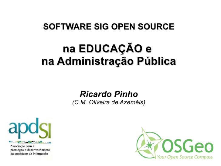 SOFTWARE SIG OPEN SOURCE na EDUCAÇÃO e  na Administração Pública Ricardo Pinho (C.M. Oliveira de Azeméis)