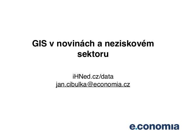 GIS v novinách a neziskovém sektoru! iHNed.cz/data! jan.cibulka@economia.cz