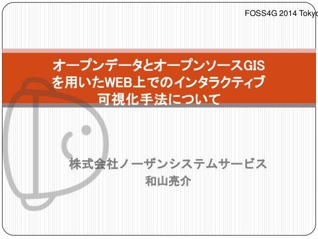 オープンデータとオープンソースGIS  を用いたWEB上でのインタラクティブ  可視化手法について  株式会社ノーザンシステムサービス  和山亮介  FOSS4G 2014 Tokyo