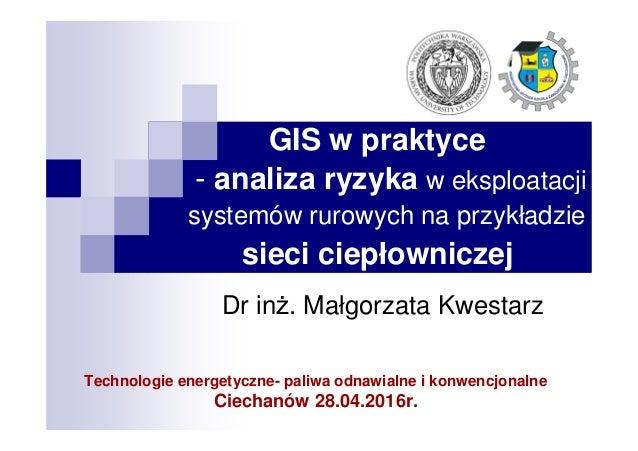 GIS w praktyce - analiza ryzyka w eksploatacji systemów rurowych na przykładzie sieci ciepłowniczej Dr inż. Małgorzata Kwe...