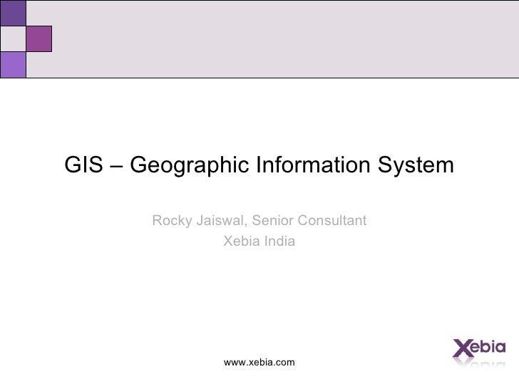 <ul><li>GIS – Geographic Information System </li></ul><ul><li>Rocky Jaiswal, Senior Consultant </li></ul><ul><li>Xebia Ind...