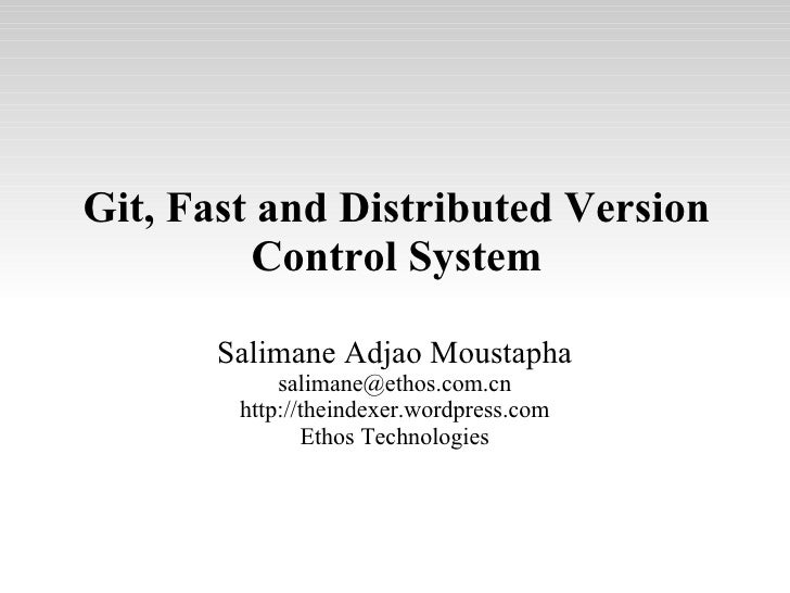 Git, Fast and Distributed Version Control System Salimane Adjao Moustapha [email_address] http://theindexer.wordpress.com ...