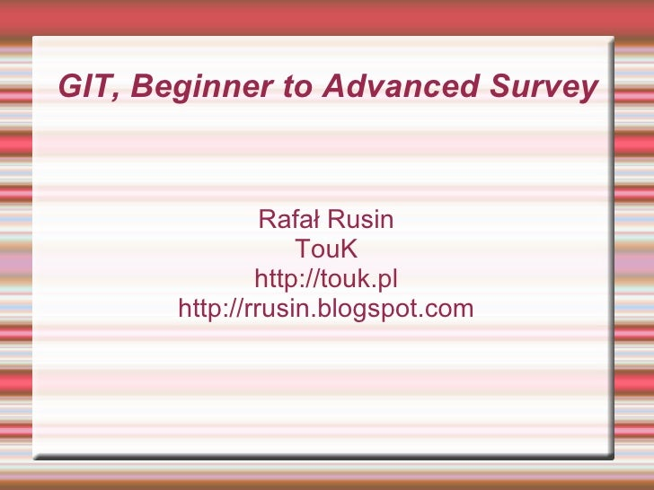 GIT, Beginner to Advanced Survey Rafał Rusin TouK http://touk.pl http://rrusin.blogspot.com