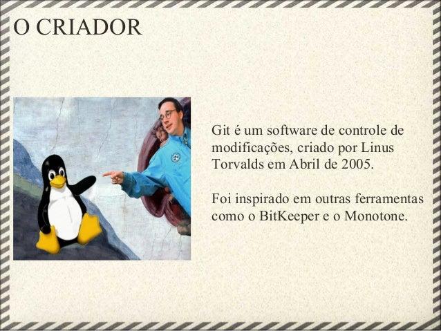 O CRIADOR Git é um software de controle de modificações, criado por Linus Torvalds em Abril de 2005. Foi inspirado em outr...
