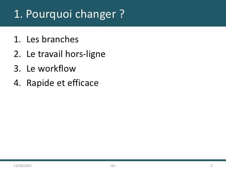 1. Pourquoi changer ?<br />Les branches<br />Le travail hors-ligne<br />Le workflow<br />Rapide et efficace<br />11/04/201...
