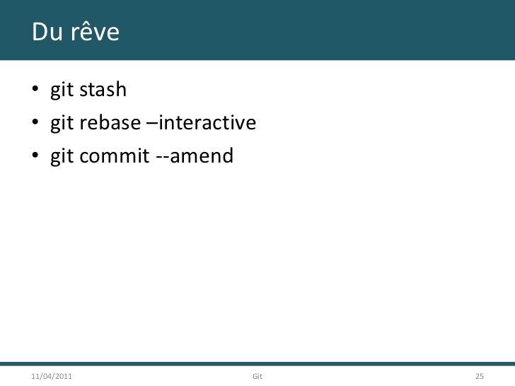 Du rêve<br />git stash<br />git rebase –interactive<br />git commit --amend<br />11/04/2011<br />25<br />Git<br />