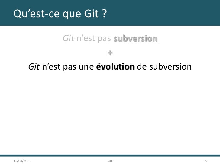 Qu'est-ce que Git ?<br />Git n'est pas subversion<br />+<br />Git n'est pas une évolution de subversion<br />11/04/2011<br...