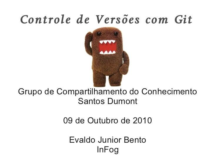 Controle de Versões com GitGrupo de Compartilhamento do Conhecimento             Santos Dumont          09 de Outubro de 2...