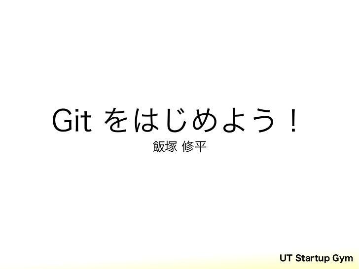 Git をはじめよう!    飯塚 修平            UT Startup Gym