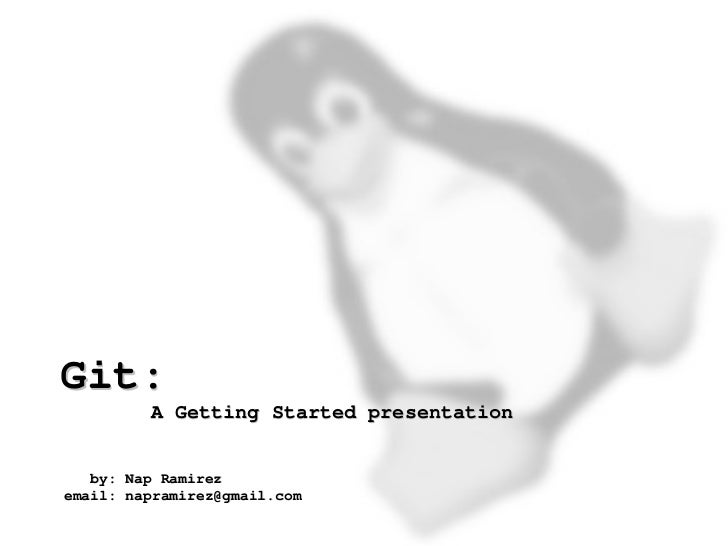Git:             A Getting Started presentation       by: Nap Ramirez    email: napramirez@gmail.com                      ...