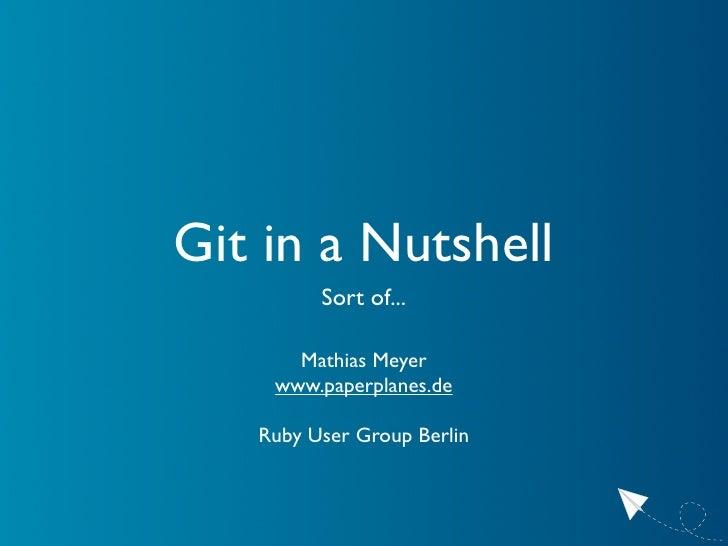 Git in a Nutshell          Sort of...        Mathias Meyer     www.paperplanes.de     Ruby User Group Berlin
